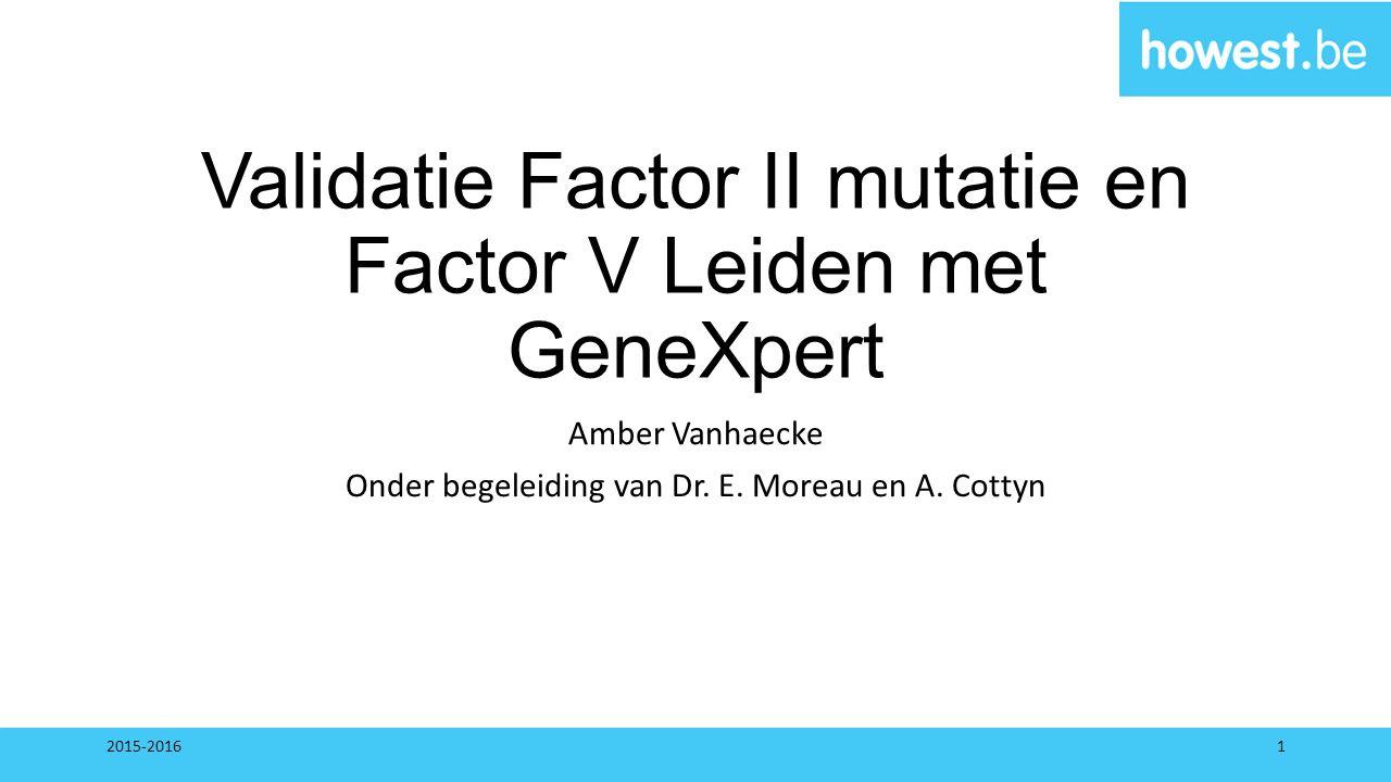 Validatie Factor II mutatie en Factor V Leiden met GeneXpert Amber Vanhaecke Onder begeleiding van Dr. E. Moreau en A. Cottyn 2015-20161