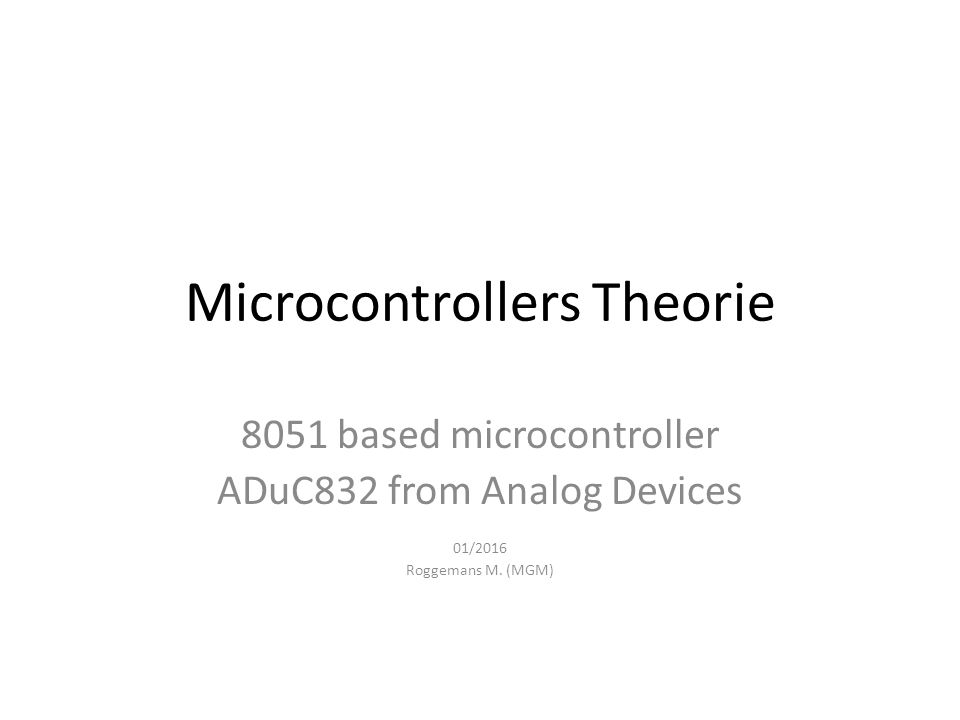 Microcontrollers Theorie 8051 based microcontroller ADuC832 from Analog Devices 01/2016 Roggemans M.