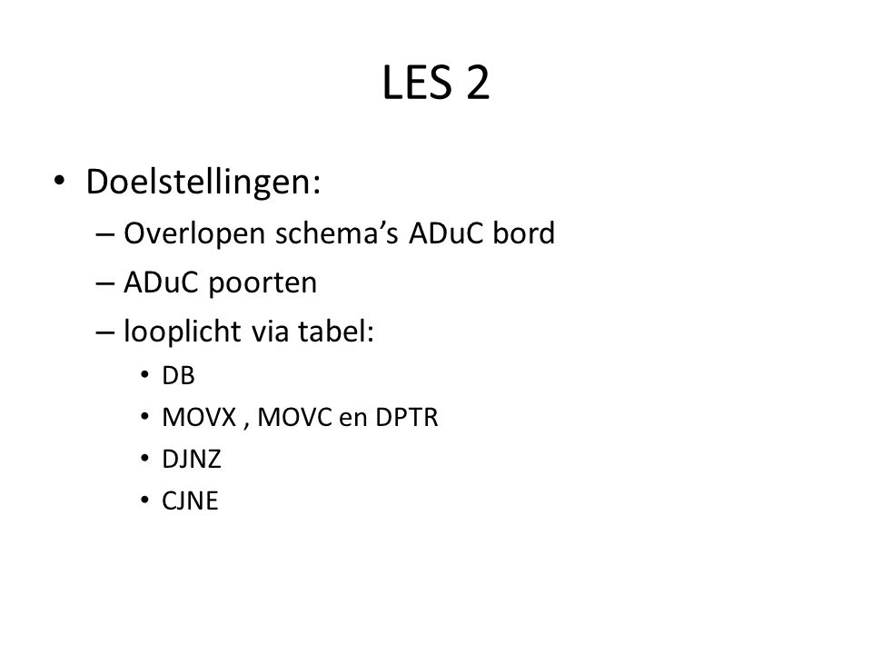 LES 2 Doelstellingen: – Overlopen schema's ADuC bord – ADuC poorten – looplicht via tabel: DB MOVX, MOVC en DPTR DJNZ CJNE