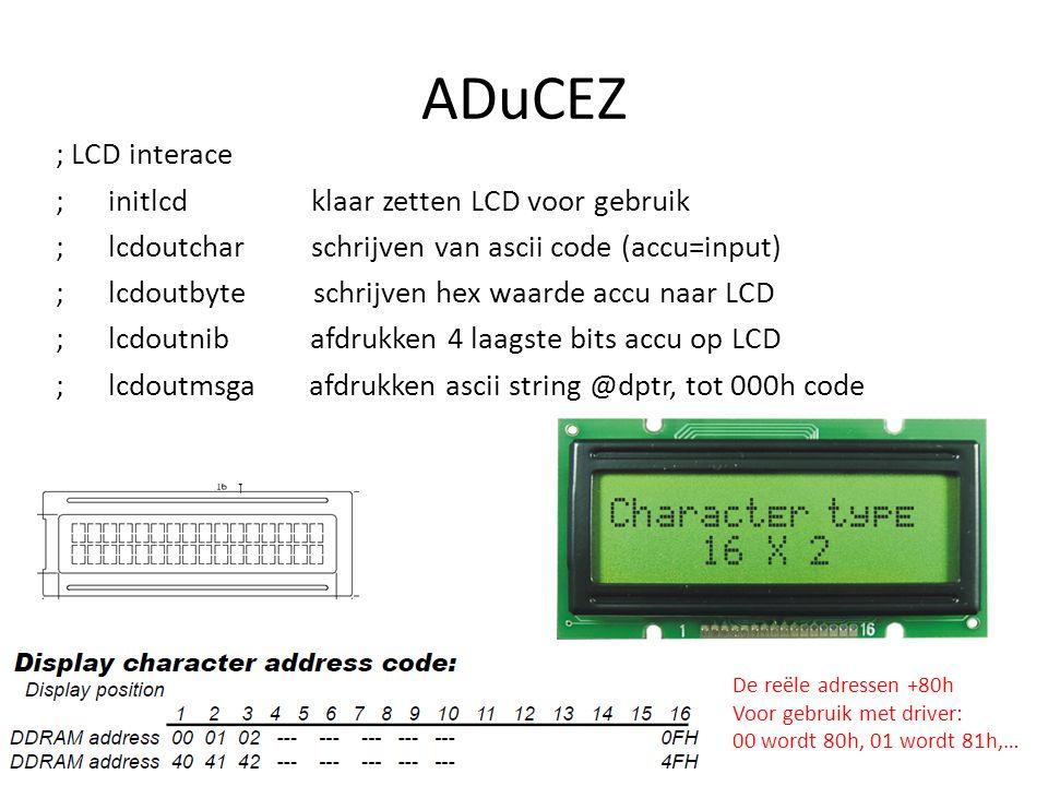 ADuCEZ ; LCD interace ; initlcd klaar zetten LCD voor gebruik ; lcdoutchar schrijven van ascii code (accu=input) ; lcdoutbyte schrijven hex waarde accu naar LCD ; lcdoutnib afdrukken 4 laagste bits accu op LCD ; lcdoutmsga afdrukken ascii string @dptr, tot 000h code De reële adressen +80h Voor gebruik met driver: 00 wordt 80h, 01 wordt 81h,…