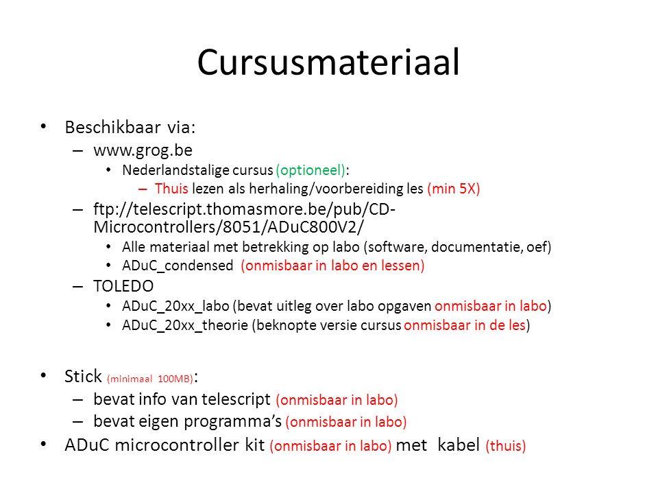 Cursusmateriaal Beschikbaar via: – www.grog.be Nederlandstalige cursus (optioneel): – Thuis lezen als herhaling/voorbereiding les (min 5X) – ftp://telescript.thomasmore.be/pub/CD- Microcontrollers/8051/ADuC800V2/ Alle materiaal met betrekking op labo (software, documentatie, oef) ADuC_condensed (onmisbaar in labo en lessen) – TOLEDO ADuC_20xx_labo (bevat uitleg over labo opgaven onmisbaar in labo) ADuC_20xx_theorie (beknopte versie cursus onmisbaar in de les) Stick (minimaal 100MB) : – bevat info van telescript (onmisbaar in labo) – bevat eigen programma's (onmisbaar in labo) ADuC microcontroller kit (onmisbaar in labo) met kabel (thuis)