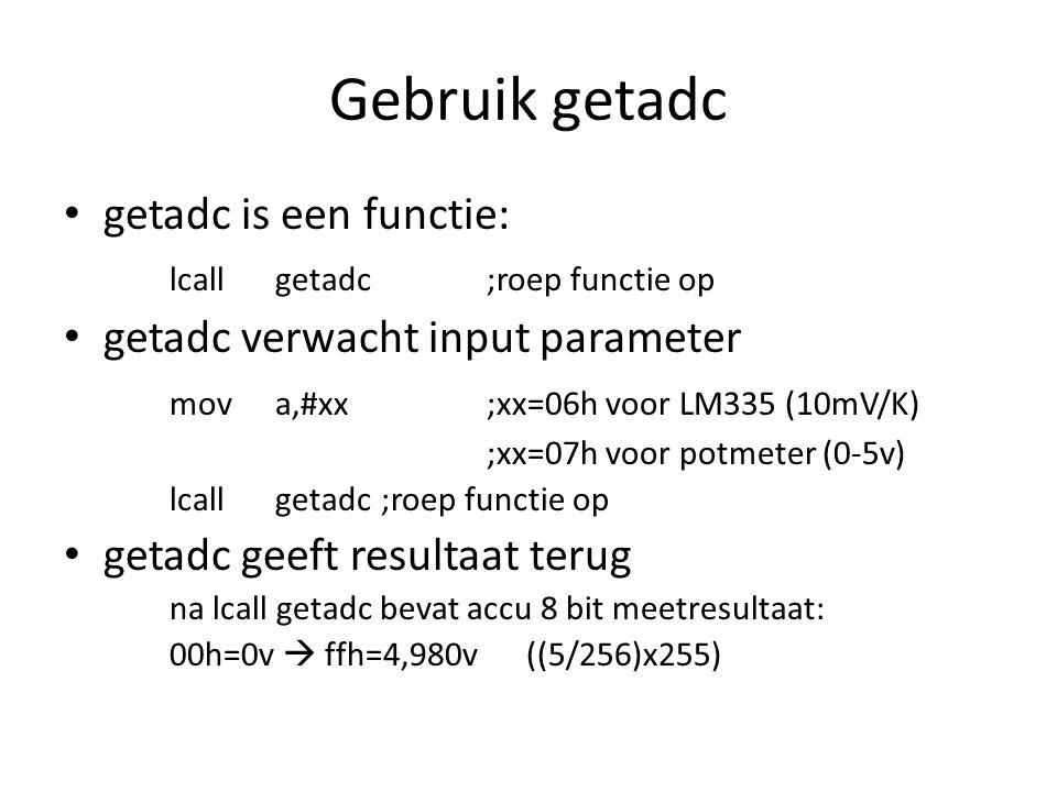 Gebruik getadc getadc is een functie: lcallgetadc;roep functie op getadc verwacht input parameter mova,#xx;xx=06h voor LM335 (10mV/K) ;xx=07h voor potmeter (0-5v) lcallgetadc;roep functie op getadc geeft resultaat terug na lcall getadc bevat accu 8 bit meetresultaat: 00h=0v  ffh=4,980v ((5/256)x255)