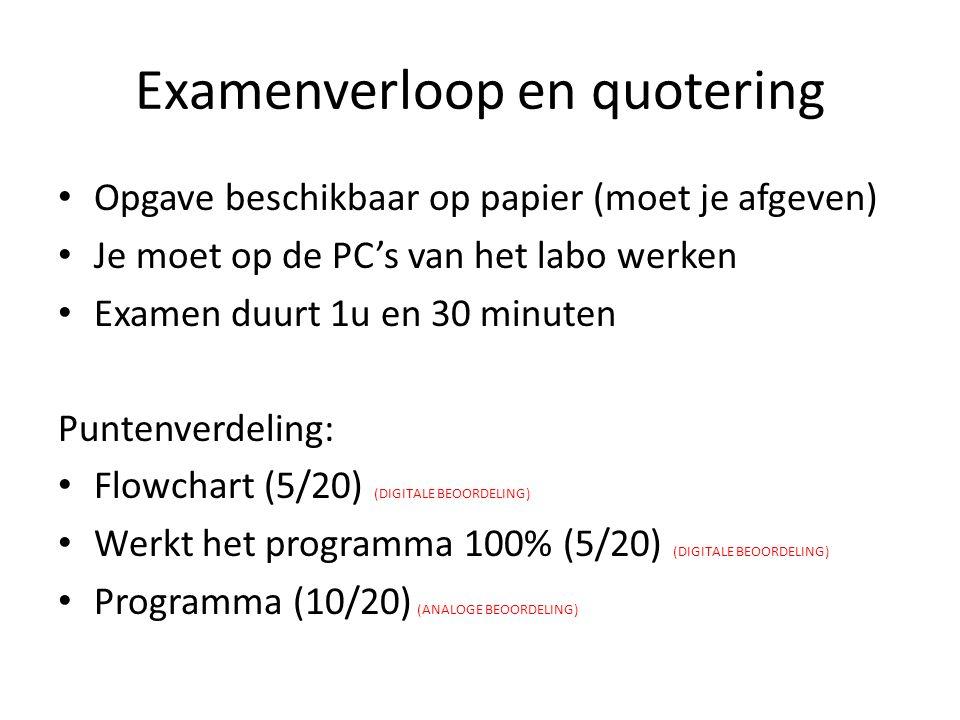 Examenverloop en quotering Opgave beschikbaar op papier (moet je afgeven) Je moet op de PC's van het labo werken Examen duurt 1u en 30 minuten Puntenverdeling: Flowchart (5/20) (DIGITALE BEOORDELING) Werkt het programma 100% (5/20) (DIGITALE BEOORDELING) Programma (10/20) (ANALOGE BEOORDELING)