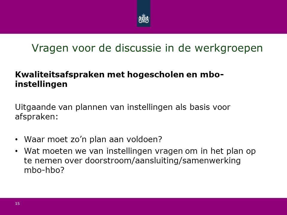 15 Vragen voor de discussie in de werkgroepen Kwaliteitsafspraken met hogescholen en mbo- instellingen Uitgaande van plannen van instellingen als basis voor afspraken: Waar moet zo'n plan aan voldoen.