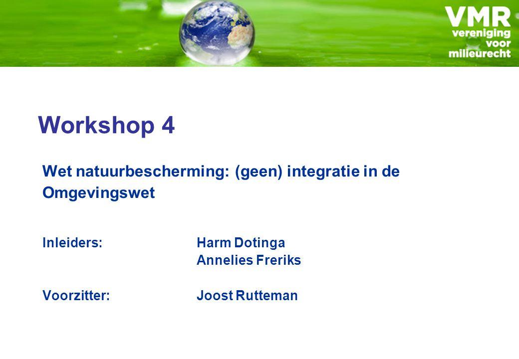 Workshop 4 Wet natuurbescherming: (geen) integratie in de Omgevingswet Inleiders:Harm Dotinga Annelies Freriks Voorzitter: Joost Rutteman