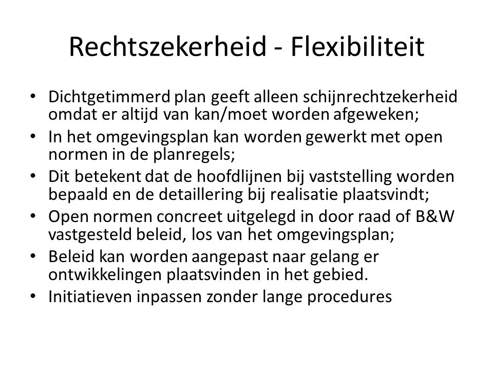 Rechtszekerheid - Flexibiliteit Dichtgetimmerd plan geeft alleen schijnrechtzekerheid omdat er altijd van kan/moet worden afgeweken; In het omgevingsplan kan worden gewerkt met open normen in de planregels; Dit betekent dat de hoofdlijnen bij vaststelling worden bepaald en de detaillering bij realisatie plaatsvindt; Open normen concreet uitgelegd in door raad of B&W vastgesteld beleid, los van het omgevingsplan; Beleid kan worden aangepast naar gelang er ontwikkelingen plaatsvinden in het gebied.