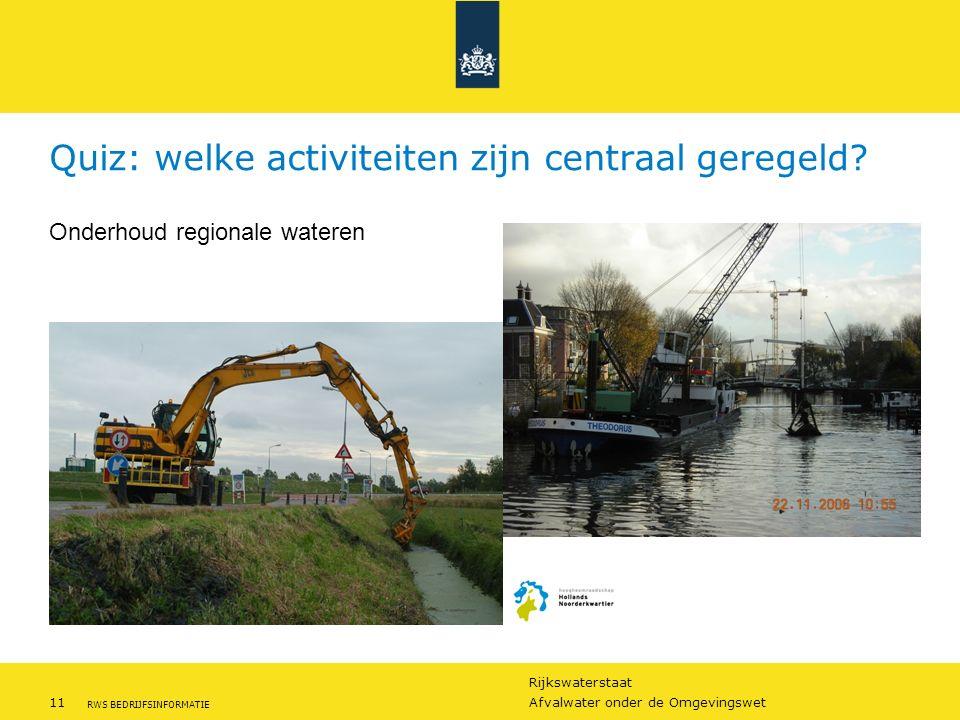 Rijkswaterstaat 11Afvalwater onder de Omgevingswet RWS BEDRIJFSINFORMATIE Quiz: welke activiteiten zijn centraal geregeld? Onderhoud regionale wateren