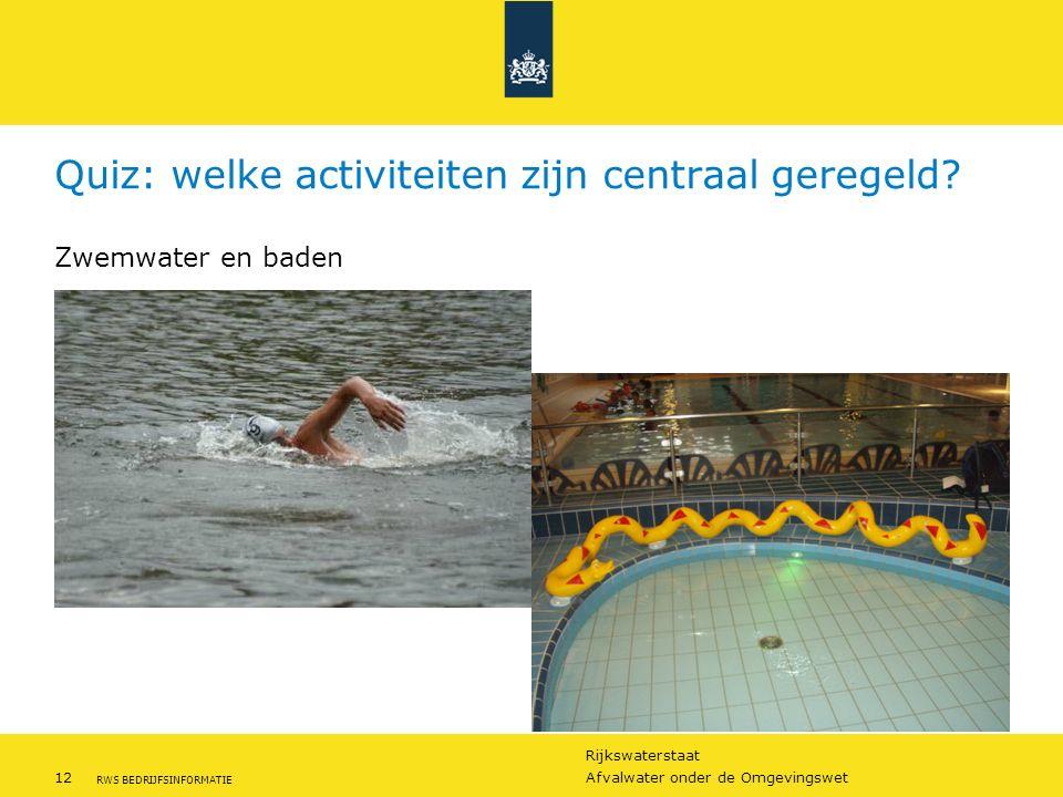 Rijkswaterstaat 12Afvalwater onder de Omgevingswet RWS BEDRIJFSINFORMATIE Quiz: welke activiteiten zijn centraal geregeld? Zwemwater en baden