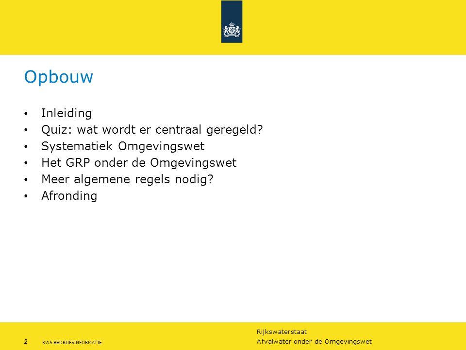 Rijkswaterstaat 2Afvalwater onder de Omgevingswet RWS BEDRIJFSINFORMATIE Opbouw Inleiding Quiz: wat wordt er centraal geregeld? Systematiek Omgevingsw