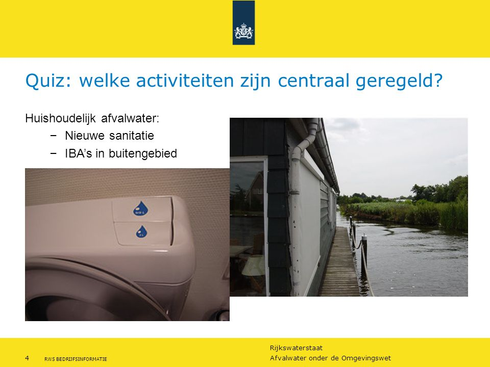 Rijkswaterstaat 4Afvalwater onder de Omgevingswet RWS BEDRIJFSINFORMATIE Quiz: welke activiteiten zijn centraal geregeld? Huishoudelijk afvalwater: –