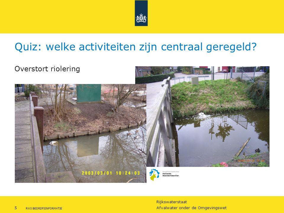 Rijkswaterstaat 5Afvalwater onder de Omgevingswet RWS BEDRIJFSINFORMATIE Quiz: welke activiteiten zijn centraal geregeld? Overstort riolering