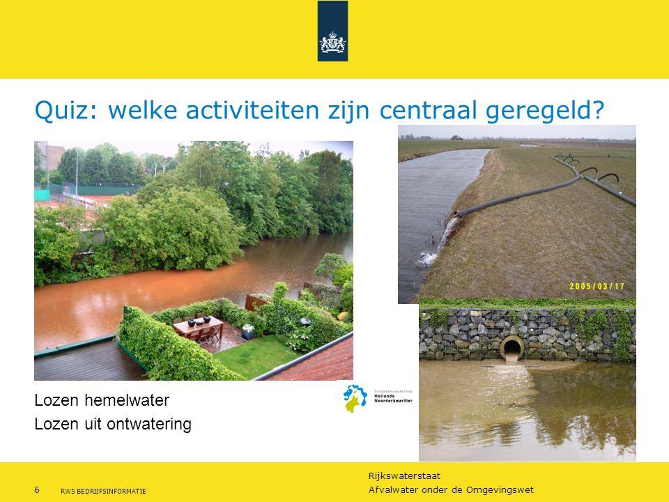 Rijkswaterstaat 6Afvalwater onder de Omgevingswet RWS BEDRIJFSINFORMATIE Quiz: welke activiteiten zijn centraal geregeld? Lozen hemelwater Lozen uit o