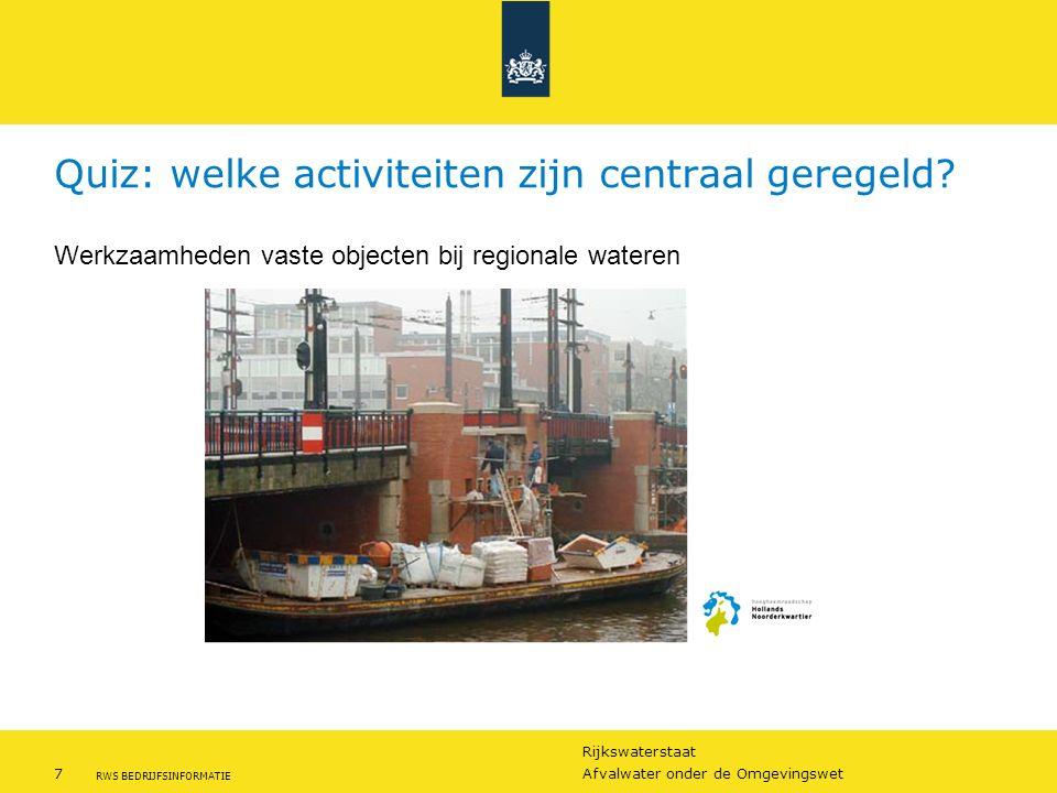 Rijkswaterstaat 7Afvalwater onder de Omgevingswet RWS BEDRIJFSINFORMATIE Quiz: welke activiteiten zijn centraal geregeld? Werkzaamheden vaste objecten