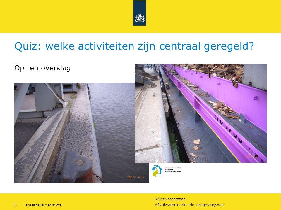 Rijkswaterstaat 8Afvalwater onder de Omgevingswet RWS BEDRIJFSINFORMATIE Quiz: welke activiteiten zijn centraal geregeld? Op- en overslag