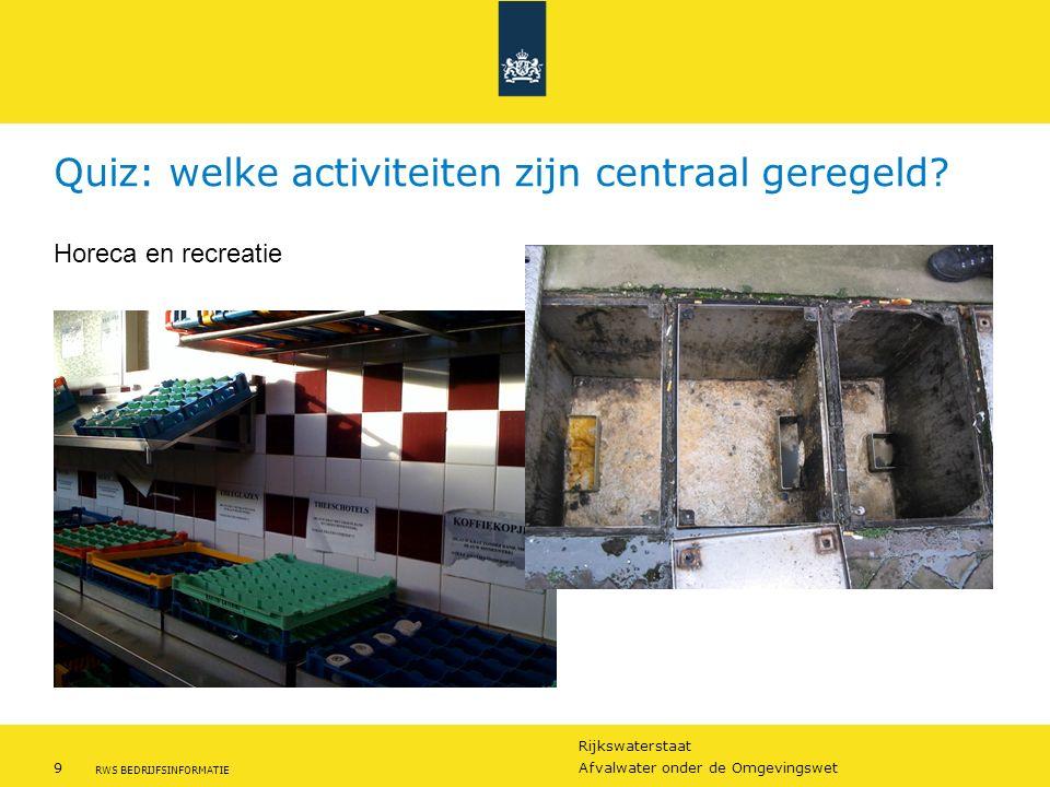 Rijkswaterstaat 9Afvalwater onder de Omgevingswet RWS BEDRIJFSINFORMATIE Quiz: welke activiteiten zijn centraal geregeld? Horeca en recreatie