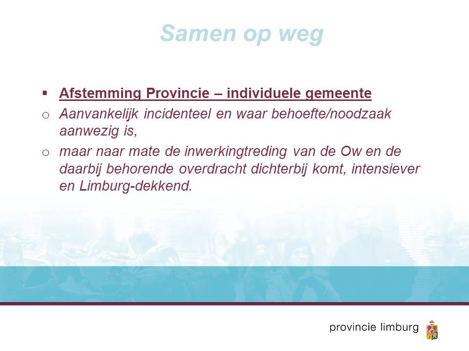 Samen op weg  Afstemming Provincie – individuele gemeente o Aanvankelijk incidenteel en waar behoefte/noodzaak aanwezig is, o maar naar mate de inwerkingtreding van de Ow en de daarbij behorende overdracht dichterbij komt, intensiever en Limburg-dekkend.