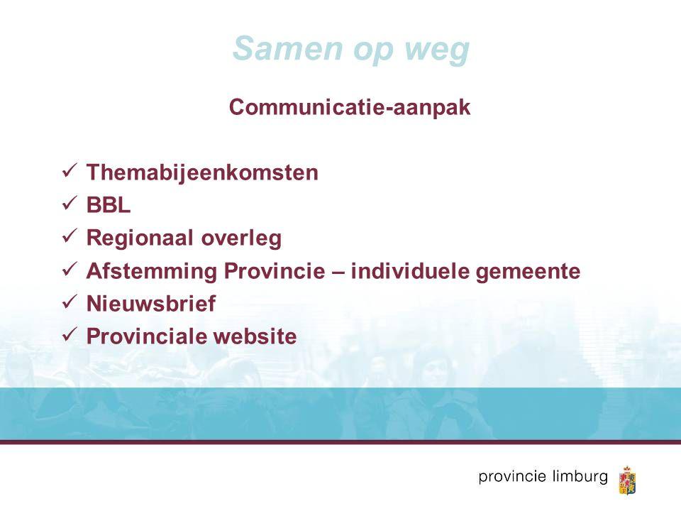 Samen op weg Communicatie-aanpak Themabijeenkomsten BBL Regionaal overleg Afstemming Provincie – individuele gemeente Nieuwsbrief Provinciale website
