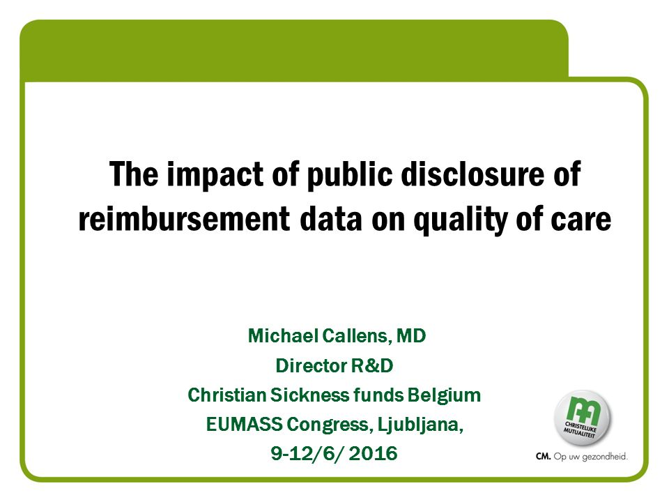 The impact of public disclosure of reimbursement data on quality of care Michael Callens, MD Director R&D Christian Sickness funds Belgium EUMASS Congress, Ljubljana, 9-12/6/ 2016