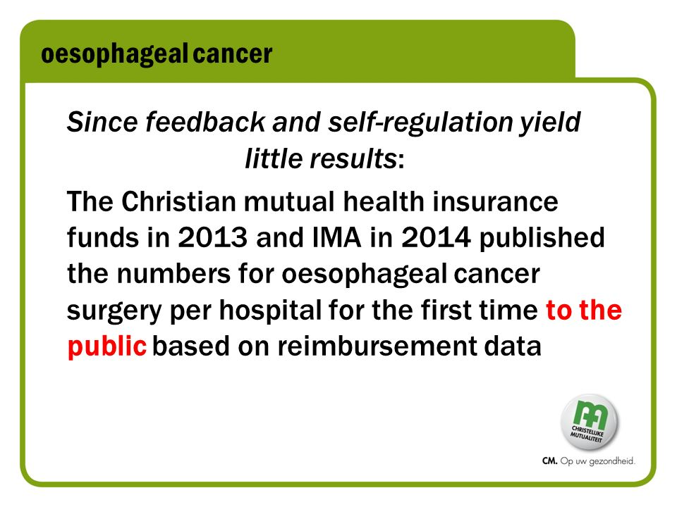 oesophageal cancer Since feedback and self-regulation yield little results: The Christian mutual health insurance funds in 2013 and IMA in 2014 published the numbers for oesophageal cancer surgery per hospital for the first time to the public based on reimbursement data