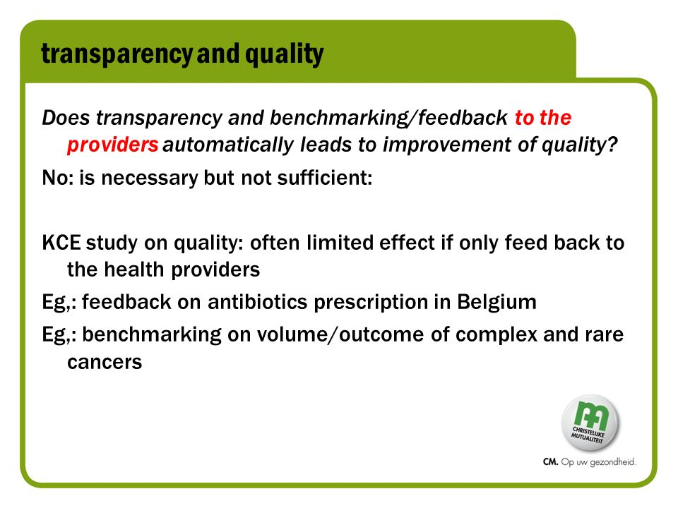 Supporting informed decision-making If sickness funds publish health outcomes standards, patients could use valid data to find the best-fitting physicians for them 'Persoonsvolgende financiering': patient can make choices: transparency needed to tackle information asymmetry Public = 'payer': wants accountability and spend their money on quality care: you can only prove quality through transparency of data/outcome