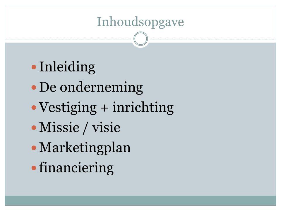 Inhoudsopgave Inleiding De onderneming Vestiging + inrichting Missie / visie Marketingplan financiering
