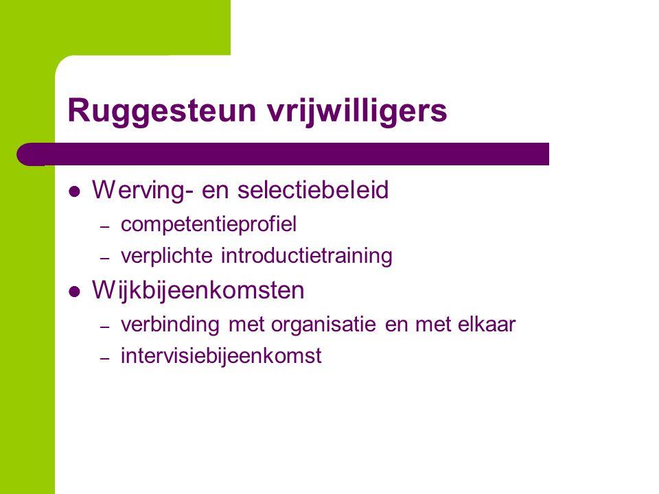 Ruggesteun vrijwilligers Werving- en selectiebeleid – competentieprofiel – verplichte introductietraining Wijkbijeenkomsten – verbinding met organisat