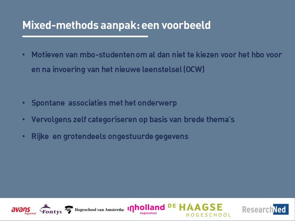 Mixed-methods aanpak: een voorbeeld Motieven van mbo-studenten om al dan niet te kiezen voor het hbo voor en na invoering van het nieuwe leenstelsel (OCW) Spontane associaties met het onderwerp Vervolgens zelf categoriseren op basis van brede thema's Rijke en grotendeels ongestuurde gegevens