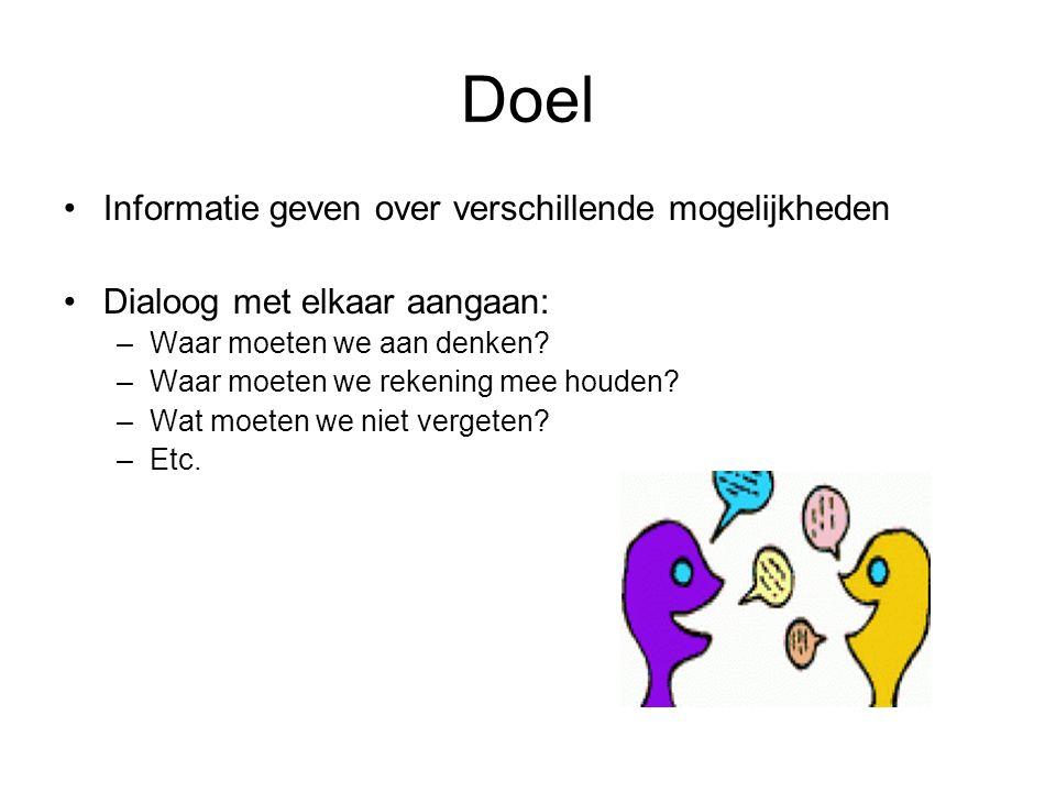 Doel Informatie geven over verschillende mogelijkheden Dialoog met elkaar aangaan: –Waar moeten we aan denken.