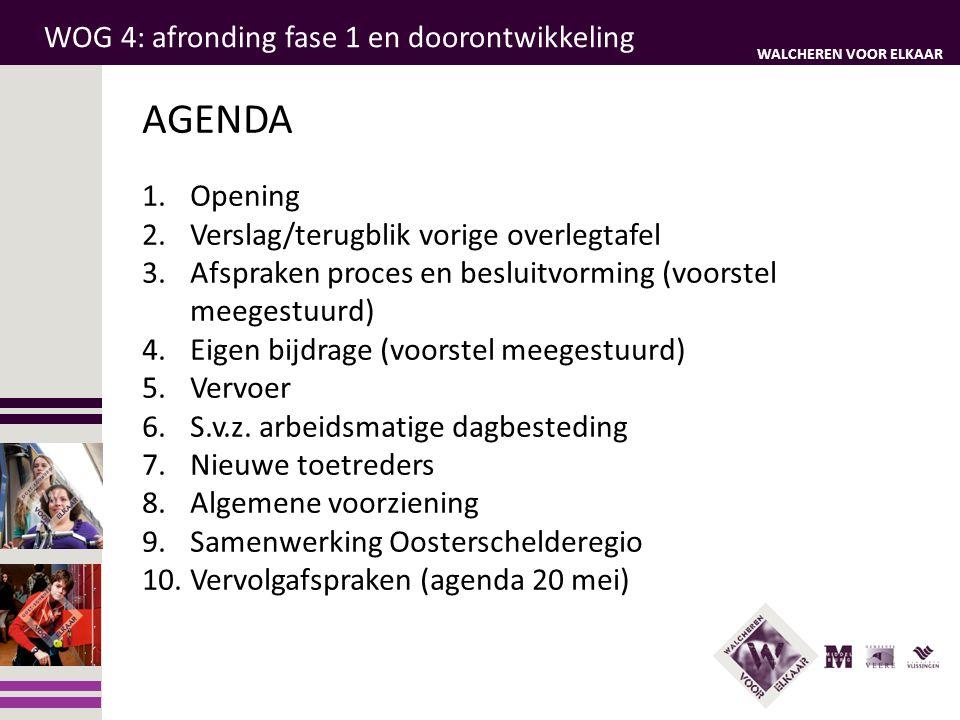 WALCHEREN VOOR ELKAAR WOG 4: afronding fase 1 en doorontwikkeling AGENDA 1.Opening 2.Verslag/terugblik vorige overlegtafel 3.Afspraken proces en besluitvorming (voorstel meegestuurd) 4.Eigen bijdrage (voorstel meegestuurd) 5.Vervoer 6.S.v.z.