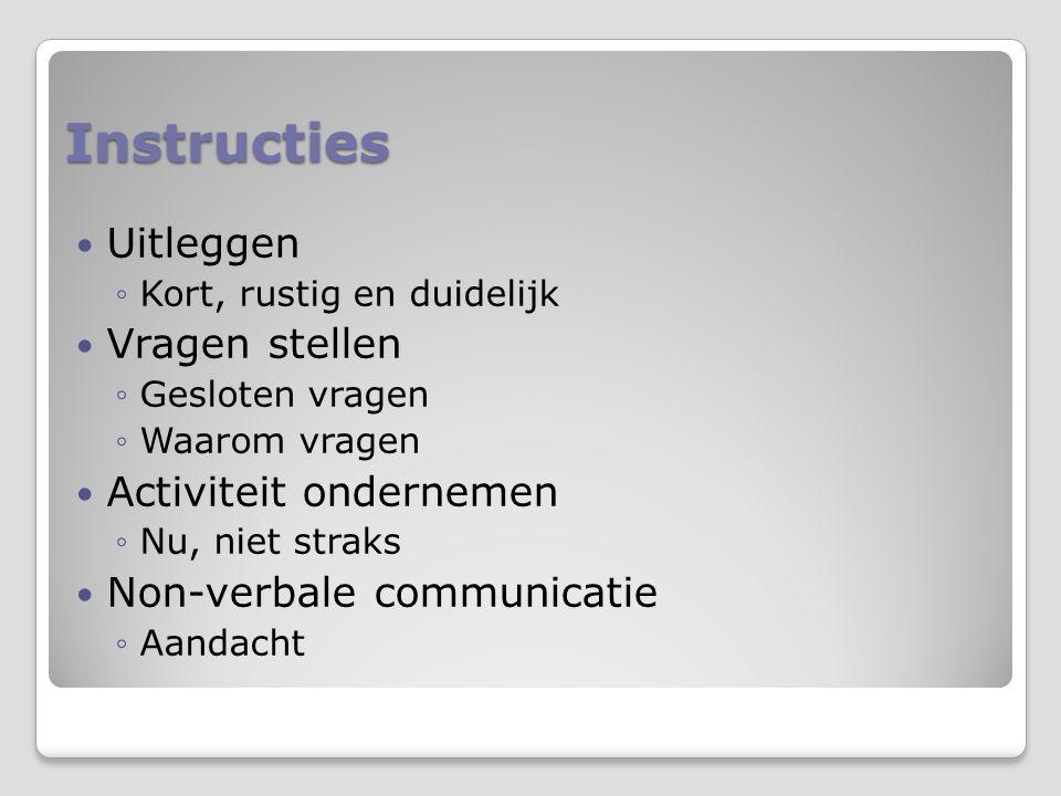 Instructies Uitleggen ◦Kort, rustig en duidelijk Vragen stellen ◦Gesloten vragen ◦Waarom vragen Activiteit ondernemen ◦Nu, niet straks Non-verbale com