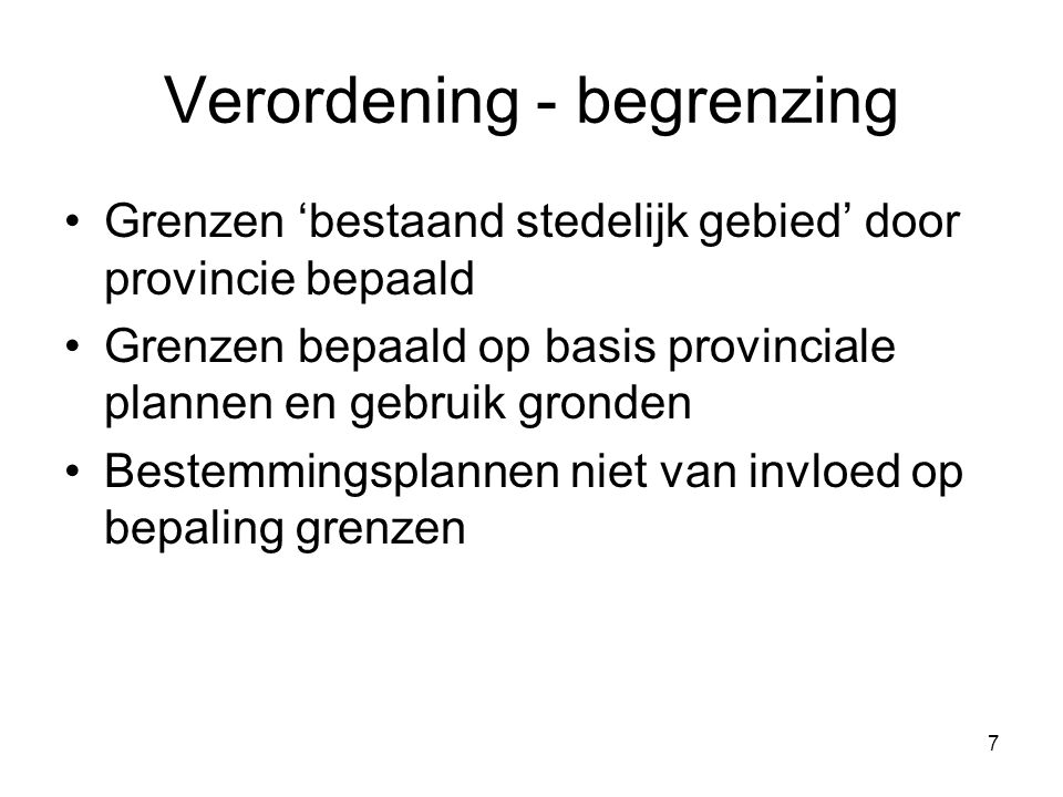 7 Verordening - begrenzing Grenzen 'bestaand stedelijk gebied' door provincie bepaald Grenzen bepaald op basis provinciale plannen en gebruik gronden