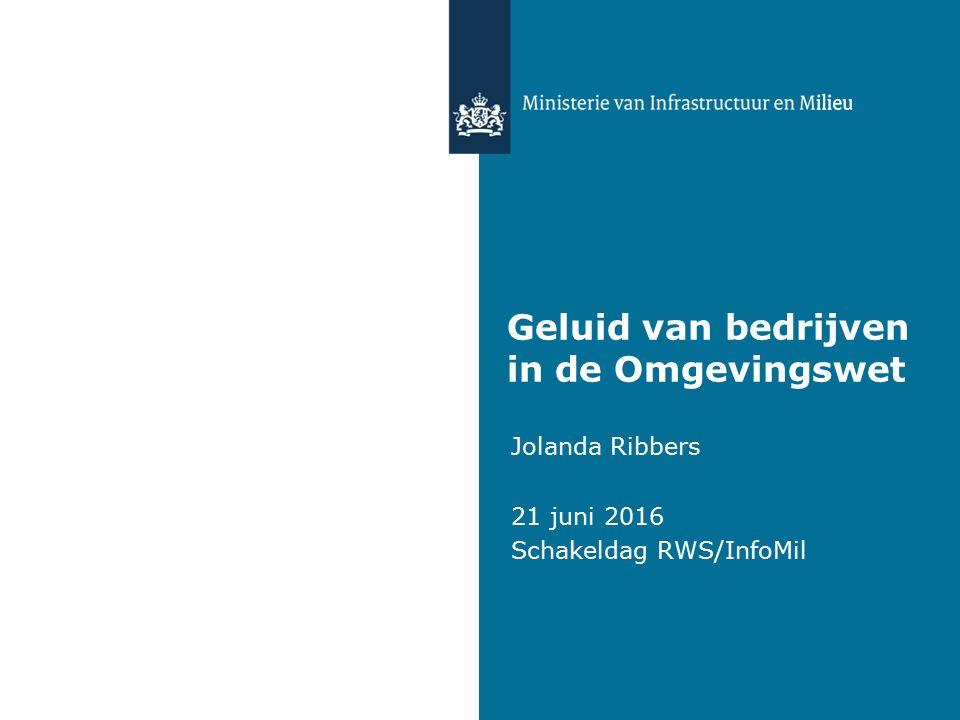 Geluid van bedrijven in de Omgevingswet Jolanda Ribbers 21 juni 2016 Schakeldag RWS/InfoMil