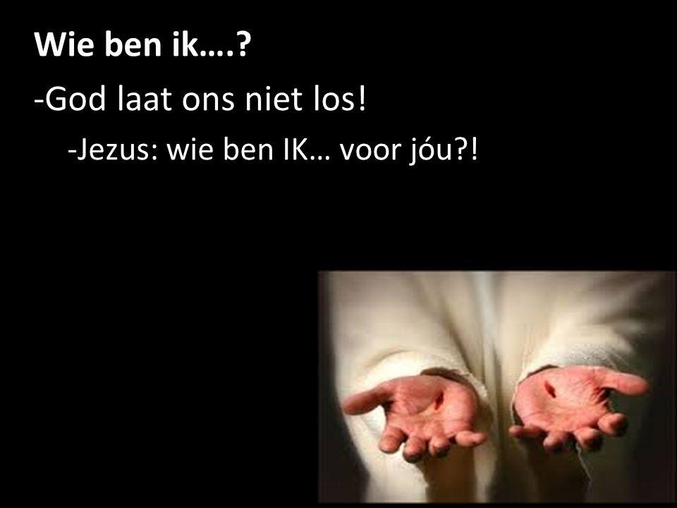 Wie ben ik…. -God laat ons niet los! -Jezus: wie ben IK… voor jóu ! 6