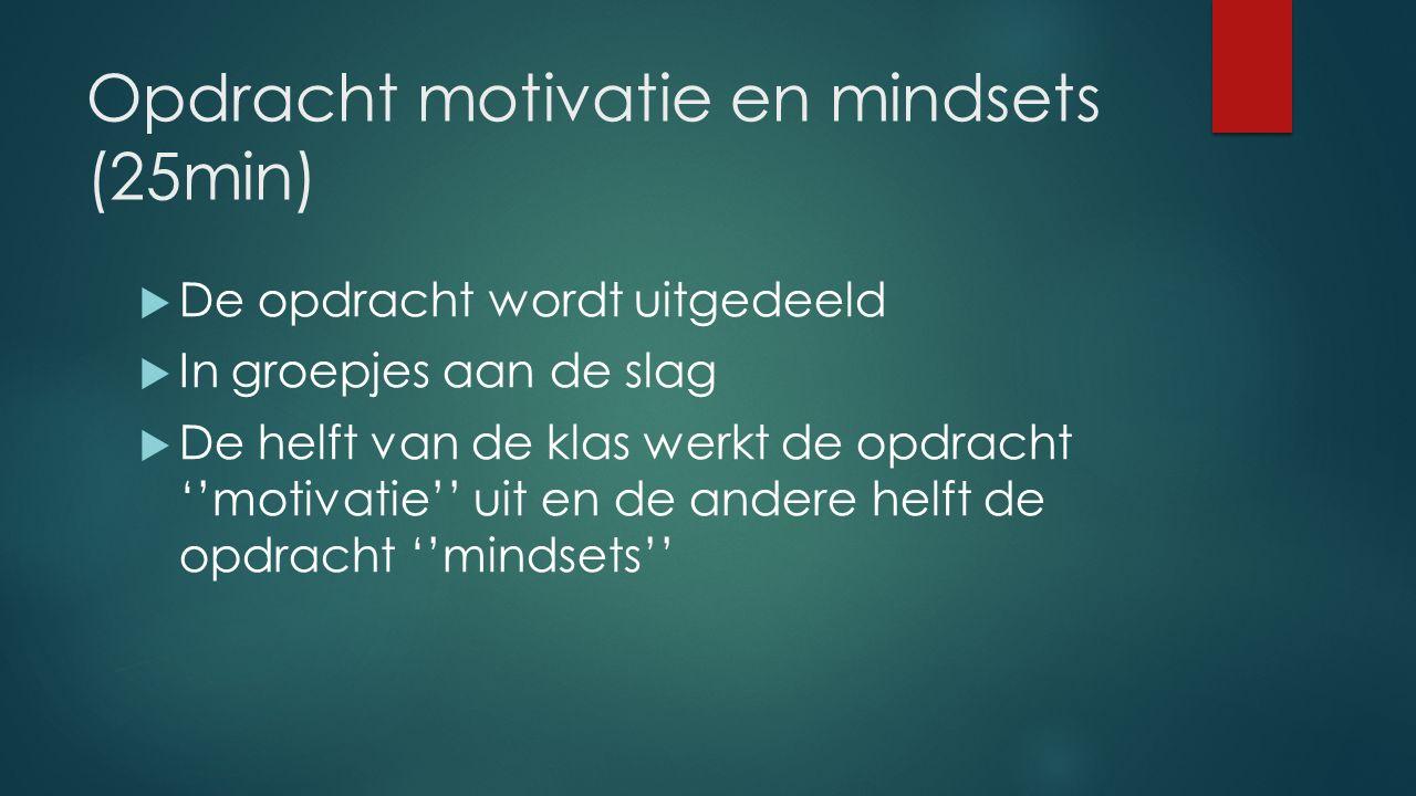 Opdracht motivatie en mindsets (25min)  De opdracht wordt uitgedeeld  In groepjes aan de slag  De helft van de klas werkt de opdracht ''motivatie'' uit en de andere helft de opdracht ''mindsets''