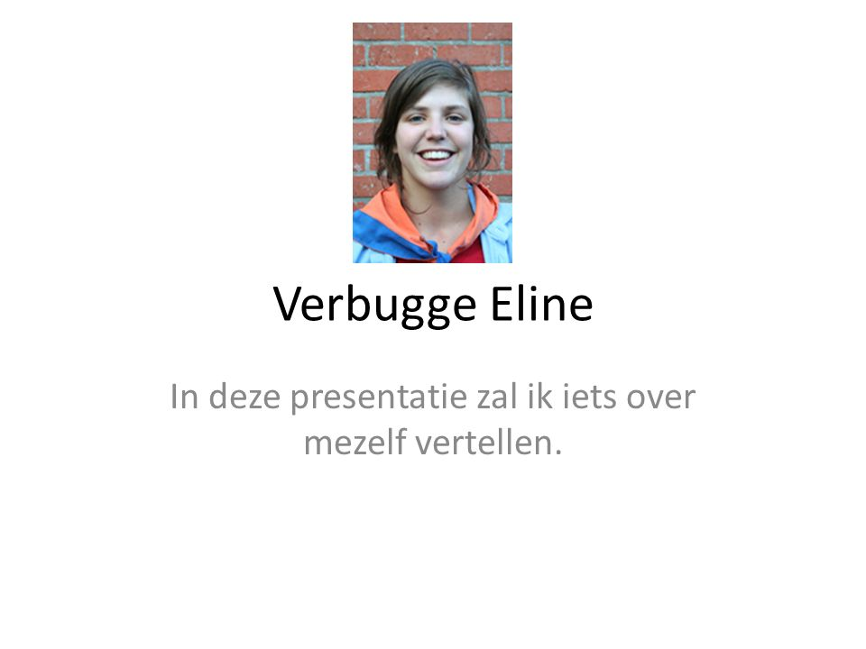 Verbugge Eline In deze presentatie zal ik iets over mezelf vertellen.