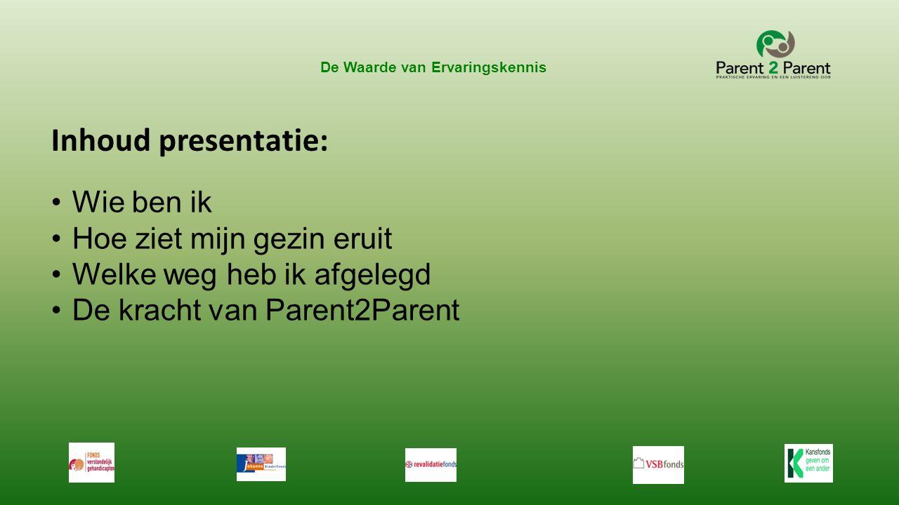 De Waarde van Ervaringskennis Inhoud presentatie: Wie ben ik Hoe ziet mijn gezin eruit Welke weg heb ik afgelegd De kracht van Parent2Parent