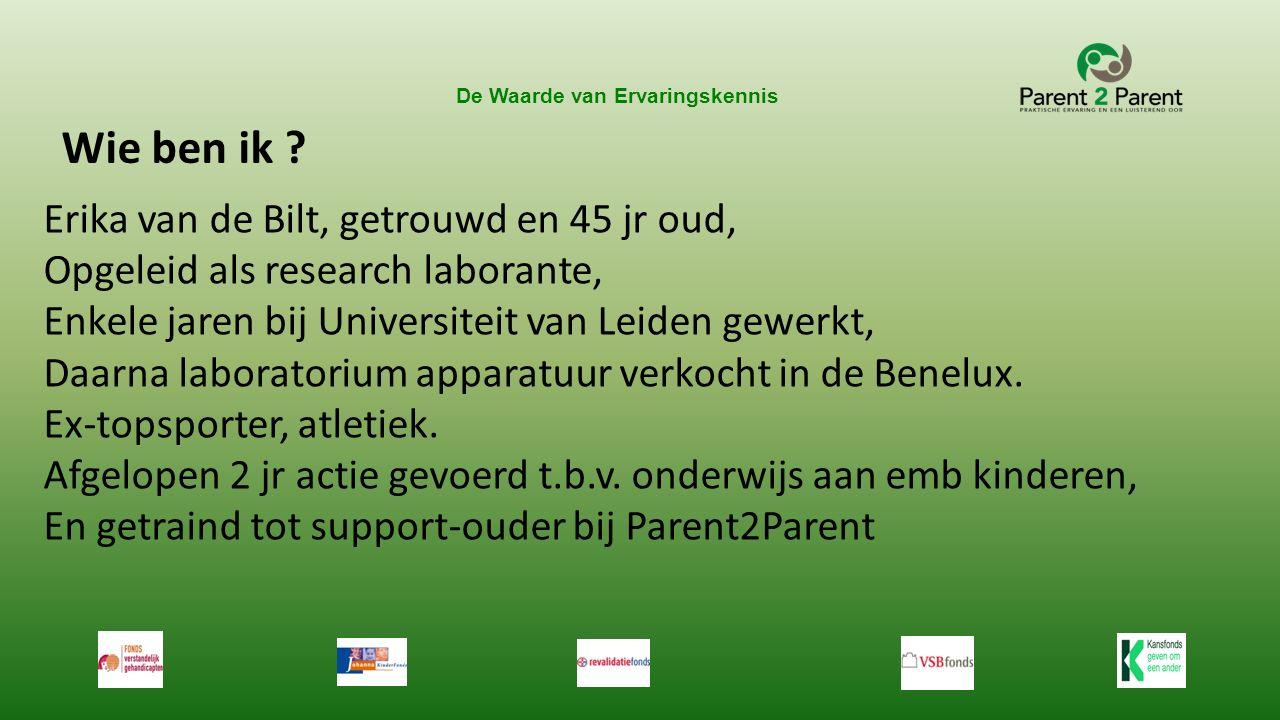 De Waarde van Ervaringskennis Erika van de Bilt, getrouwd en 45 jr oud, Opgeleid als research laborante, Enkele jaren bij Universiteit van Leiden gewe