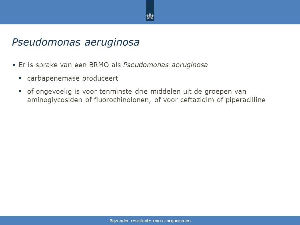 Tekst / één afbeelding Pseudomonas aeruginosa  Er is sprake van een BRMO als Pseudomonas aeruginosa  carbapenemase produceert  of ongevoelig is voor tenminste drie middelen uit de groepen van aminoglycosiden of fluorochinolonen, of voor ceftazidim of piperacilline Bijzonder resistente micro-organismen