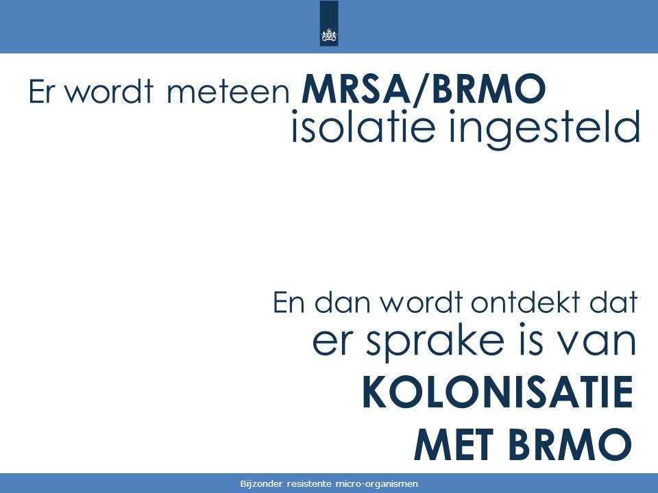 Tekst / één afbeelding Bijzonder resistente micro-organismen Er wordt meteen MRSA/BRMO isolatie ingesteld En dan wordt ontdekt dat er sprake is van KOLONISATIE MET BRMO