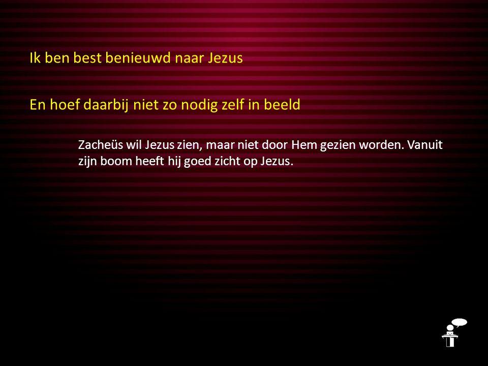 Ik ben best benieuwd naar Jezus En hoef daarbij niet zo nodig zelf in beeld Zacheüs wil Jezus zien, maar niet door Hem gezien worden.
