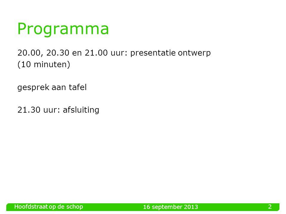 16 september 2013 Hoofdstraat op de schop 2 Programma 20.00, 20.30 en 21.00 uur: presentatie ontwerp (10 minuten) gesprek aan tafel 21.30 uur: afsluiting