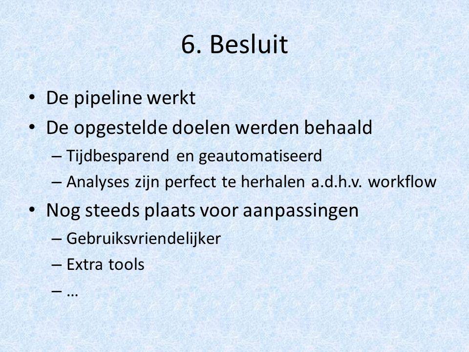6. Besluit De pipeline werkt De opgestelde doelen werden behaald – Tijdbesparend en geautomatiseerd – Analyses zijn perfect te herhalen a.d.h.v. workf