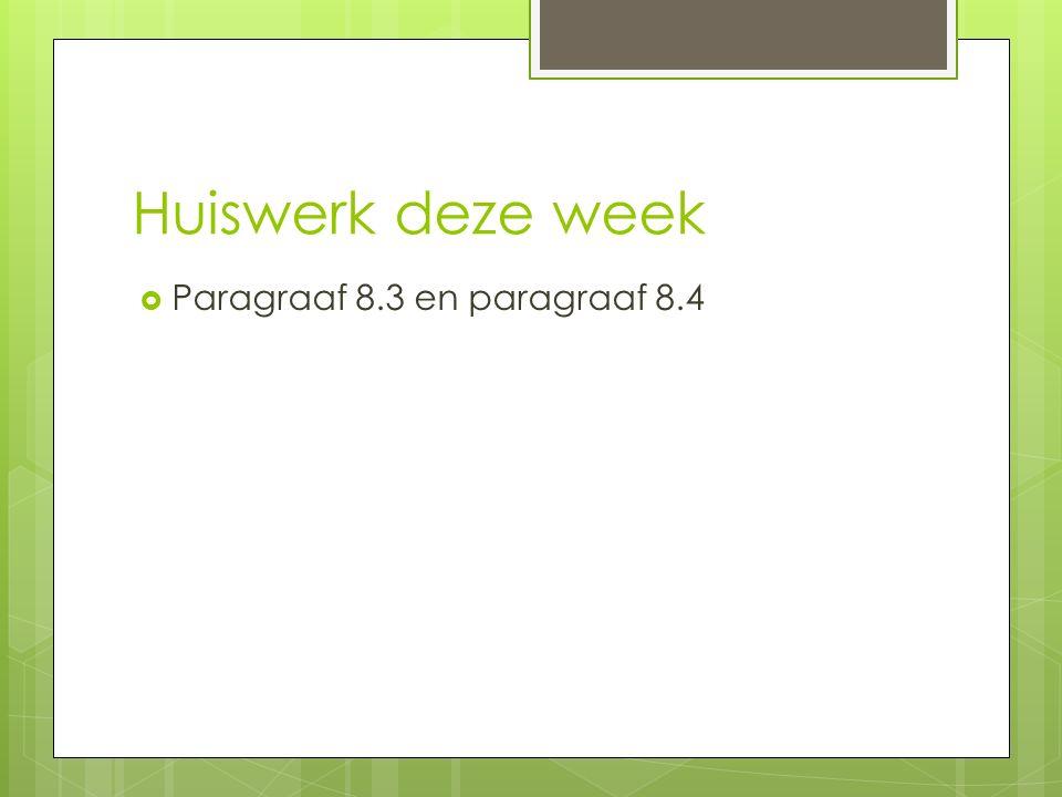 Huiswerk deze week  Paragraaf 8.3 en paragraaf 8.4