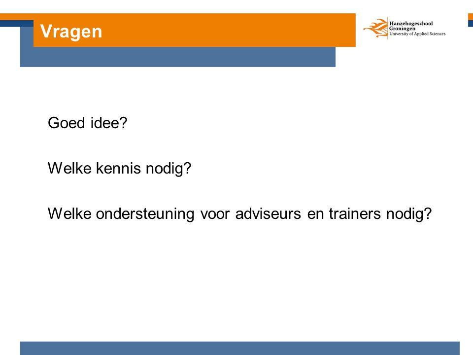 Vragen Goed idee? Welke kennis nodig? Welke ondersteuning voor adviseurs en trainers nodig?