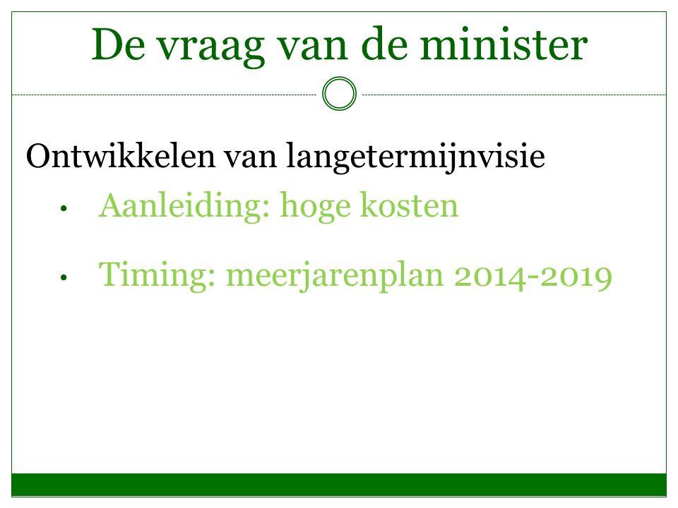 De vraag van de minister Ontwikkelen van langetermijnvisie Aanleiding: hoge kosten Timing: meerjarenplan 2014-2019