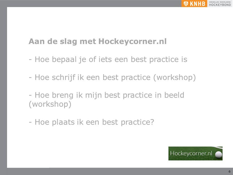 6 Aan de slag met Hockeycorner.nl - Hoe bepaal je of iets een best practice is - Hoe schrijf ik een best practice (workshop) - Hoe breng ik mijn best practice in beeld (workshop) - Hoe plaats ik een best practice