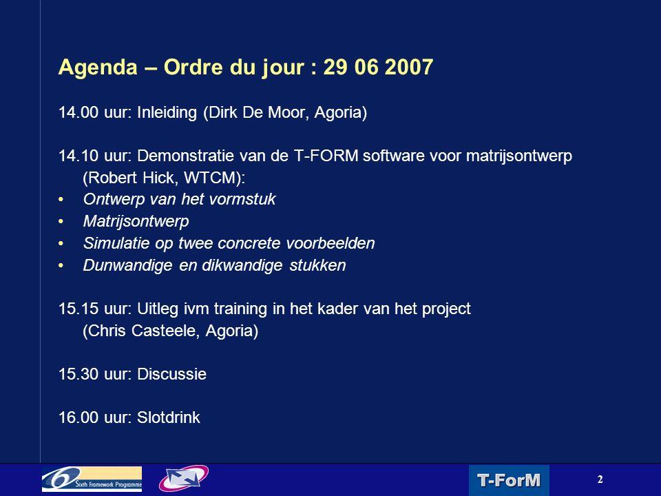 2 Agenda – Ordre du jour : 29 06 2007 14.00 uur: Inleiding (Dirk De Moor, Agoria) 14.10 uur: Demonstratie van de T-FORM software voor matrijsontwerp (Robert Hick, WTCM): Ontwerp van het vormstuk Matrijsontwerp Simulatie op twee concrete voorbeelden Dunwandige en dikwandige stukken 15.15 uur: Uitleg ivm training in het kader van het project (Chris Casteele, Agoria) 15.30 uur: Discussie 16.00 uur: Slotdrink