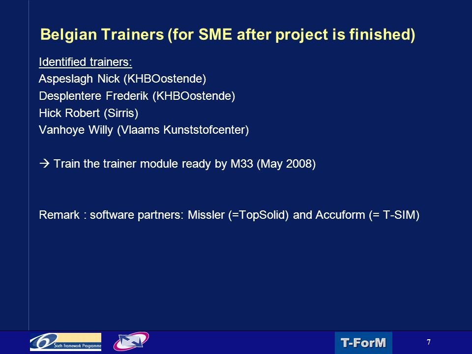 7 Belgian Trainers (for SME after project is finished) Identified trainers: Aspeslagh Nick (KHBOostende) Desplentere Frederik (KHBOostende) Hick Robert (Sirris) Vanhoye Willy (Vlaams Kunststofcenter)  Train the trainer module ready by M33 (May 2008) Remark : software partners: Missler (=TopSolid) and Accuform (= T-SIM)