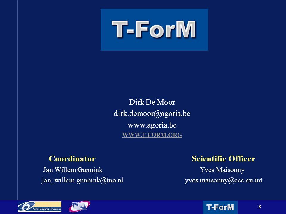8 Dirk De Moor dirk.demoor@agoria.be www.agoria.be WWW.T-FORM.ORG CoordinatorScientific Officer Jan Willem Gunnink Yves Maisonny jan_willem.gunnink@tno.nlyves.maisonny@cec.eu.int