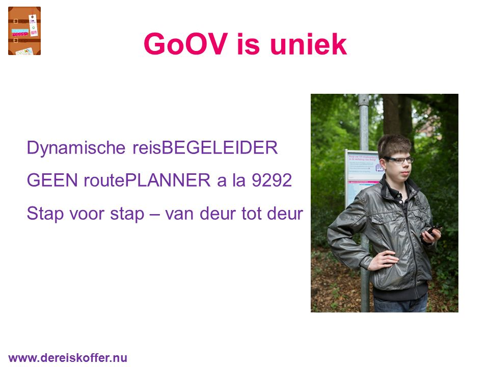Dynamische reisBEGELEIDER GEEN routePLANNER a la 9292 Stap voor stap – van deur tot deur GoOV is uniek www.dereiskoffer.nu